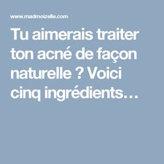 Tu aimerais traiter ton acné de façon naturelle? Voici cinq ingrédients…