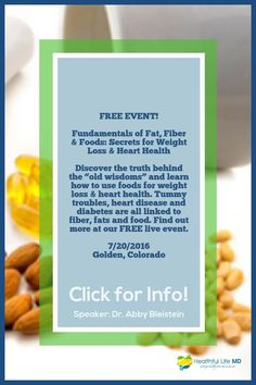 "UPCOMING FREE EVENT: Discover the truth behind the ""old wisdoms"" and learn how to use foods for weight loss & heart health. Tummy troubles, heart disease and diabetes are all linked to fiber, fats and food. Find out more at our FREE live event. Seminar Speaker: Dr. Abby Bleistein Board Certified Obesity Medicine Specialist 7/20/2016 from 6:30-8:30pm The Gut Place g - 780 Simms St #101, Golden, CO"