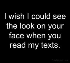 Love this I wish I could see the look on your face when you read my texts #blogging