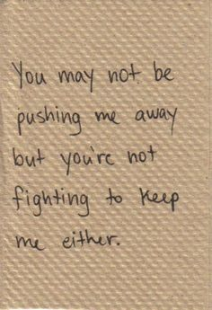 You may not be pushing me away but youre not fighting to keep me either...