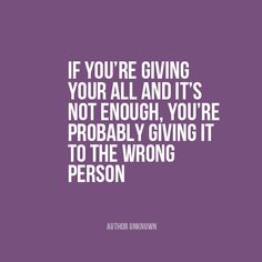 """If you're giving your all and it's not enough, you're probably giving it to the wrong person"" 