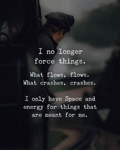 Positive Quotes : I no longer force things. What flows Positive Quotes : I no longer force things. What flows flows. What crashes crash… Positive Quotes : I no longer force things. What flows flows. What crashes crashes. Life Quotes Love, Wisdom Quotes, True Quotes, Quotes To Live By, Best Quotes, Flow Quotes, Quote Life, Famous Quotes, Funny Quotes