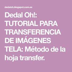 Dedal Oh!: TUTORIAL PARA TRANSFERENCIA DE IMÁGENES TELA: Método de la hoja transfer.
