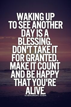 Waking up to see another day is a blessing. Don't take it for granted. Make it count and be happy that you're alive.