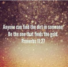 Anyone can find the dirt in someone. Be the one who finds the gold.