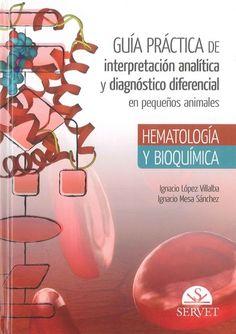 Guía práctica de interpretación analítica y diagnóstico diferencial en pequeños animales : hematología y bioquímica / Ignacio López Villalba, Ignacio Mesa Sánchez. Servet, 2015