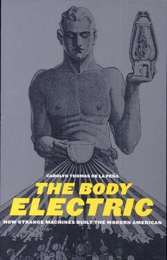 The Body Electric: How Strange Machines Built the Modern American - Carolyn Thomas Pena - Google Books