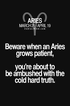 Beware when an Aries grows impatient, you're about to be ambushed with the cold hard truth.