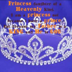 Princess daughter of a Heavenly King. I am a princess not because i have a prince. But because my Father is a KING and He is GOD