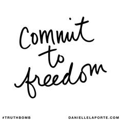 Commit to freedom. Subscribe: DanielleLaPorte.com #Truthbomb #Words #Quotes