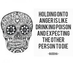 Holding onto anger is like drinking  poison and expecting the other person to die - Buddha