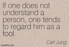 If one does not understand a person, one tends to regard him as a fool. Carl Jung