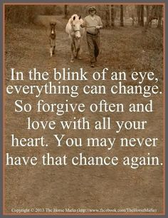 In the blink of an eye, everything can change. So forgive often and love with all your heart. You may never have that chance again.