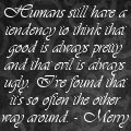 Humans still have a tendency to think that good is always pretty and that evil is always ugly. I've found that its so often the other way around. - Merry