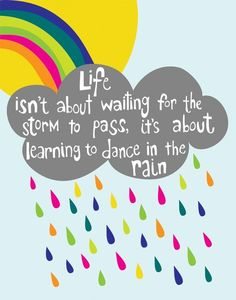 """Life isn't about waiting for the storm to pass, it's about learning to dance in the rain"""