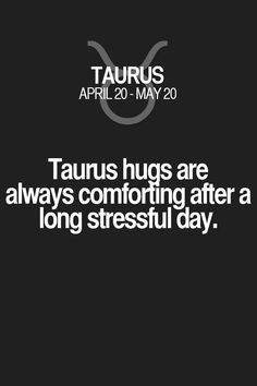 Taurus hugs are always comforting after a long stressful day. Taurus | Taurus Quotes | Taurus Zodiac Signs