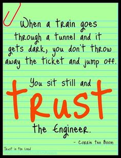 """""""When a train goes through a tunnel and it gets dark, you don't throw away the ticket and jump off. You sit still and trust the engineer. Corrie Ten Boom, Learning To Trust, Inspirational Thoughts, Inspiring Quotes, Quotable Quotes, Trust God, Great Quotes, Awesome Quotes, Inspire Me"""
