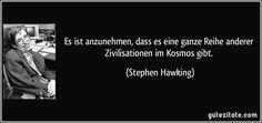 Es ist anzunehmen, dass es eine ganze Reihe anderer Zivilisationen im Kosmos gibt. (Stephen Hawking)