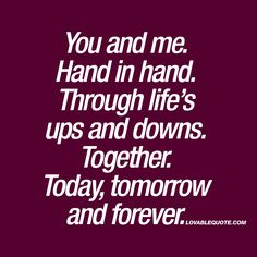 You and me.Hand in hand. Through life's ups and downs. Together. Today, tomorrow and forever. ❤ It's all about being together. Sharing everything. Good and bad. Being together through life's ups and downs. Every single day. ❤ #love #relationship #quote