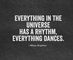 Everything in the Universe Has a Rhythm, Everything Dances ~ Maya Angelou