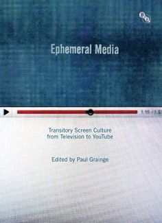 Ephemeral media : transitory screen culture from television to YouTube / edited by Paul Grainge - Basingstoke : Palgrave Macmillan : British Film Institute, 2011