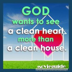GOD wants to see a clean heart more than a clean house.