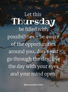 Let this Thursday be filled with possibilities - be aware of the opportunities around you; don't just go through the day, live the day with your eyes and your mind open. #Motivationalthursdayquotes #Thursdayquotes #Thursdaysayings #Happythursday #Thursdaypictures #Thursdayimages #Dailyquotes #Morningquote #Thursdayblessings #Lifequote #Thankfukthursdayquotes #Thursdaymorningquote #Goodmorningquote #Refreshingquote #Quotes #Deepquotes #Blessingsquotes #Beautifulquotes #Instaquotes #therandomvibez Happy Thursday Quotes, Thursday Morning Quotes, Morning Wishes Quotes, Morning Blessings, Motivational Quotes For Love, Work Quotes, Positive Quotes, Inspirational Quotes, Everyday Quotes