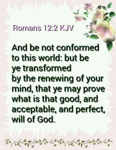 Romans 12:2 KJV And be not conformed to this world: but be ye transformed by the renewing of your mind, that ye may prove what is that good, and acceptable, and perfect, will of God.