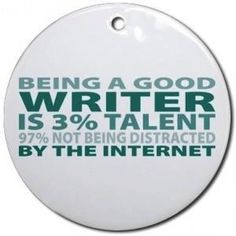 Being a good writer is 3% talent and 97% not being distracted by the internet.