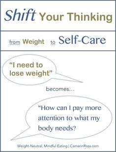 "Weight-Neutral Mindful Eating TIP: Shift Your Thinking: from Weight, to Self-Care | Restrictive thinking e.g. ""I need to lose weight"" draws you further away from the goals of mindful eating and reinforces rules over learning to read your body's cues. Instead, ask, ""How can I pay more attention to what my body needs?"" Enjoy More, Stress Less with Mindful Eating~ by CamerinRoss.com"