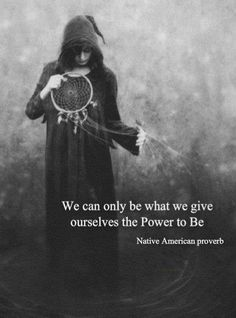 """""""We can only be what we give ourselves the power to be."""" ~ Native American proverb .."""