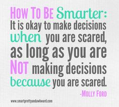 How to be Smarter:  It is okay to make decisions when you are scared, as long as you are not making decisions because you are scared.