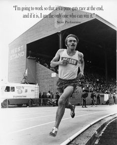 """""""I'm going to work so that it's a pure guts race at the end, and if it is, I am the only one who can win it.""""  --Steve Prefontaine"""