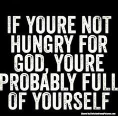 The hard truth....no way around it folks;  you are either full of Christ by His merciful grace, or full of self and living in sin because of it....which are you?