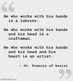 Artist quote: He-who-works-with-his-hands-and-his-head-and-his-heart-is-an-artist---St-Francis-of-Assisi quotes 50 Motivating Artist Quotes That Will Ignite Your Inspiration Inspiring Quotes, Great Quotes, Quotes To Live By, Me Quotes, Motivational Quotes, Positive Quotes, Fabulous Quotes, Humor Quotes, The Words