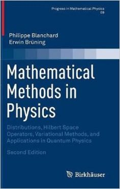 Mathematical methods in physics : distributions, Hilbert Space Operators, variational methods, and applications in quantum physics / Philippe Blanchard, Erwin Brüning