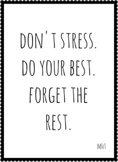 Don't stress. Do your best. Forget the rest. xx