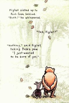 """Piglet sidled up to Pooh from behind.' he whispered. 'Yes, Piglet?' 'Nothing,' said Piglet, taking Pooh's paw. 'I just wanted to be sure of you. Milne in Winnie the Pooh The Words, Good Life Quotes, Best Quotes, Favorite Quotes, Time Quotes, Funny Quotes, Sweetest Quotes, Short Quotes, Movie Quotes"
