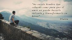 """""""No existe hombre tan cobarde como para que el amor no pueda hacerlo valiente y transformarlo en héroe"""". Platón"""