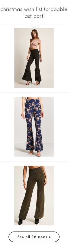 """""""christmas wish list (probable last part)"""" by luvmrb61899 ❤ liked on Polyvore featuring pants, black, forever 21, wide leg trousers, frilly pants, ruffle trousers, forever 21 pants, floral trousers, flare pants and flared trousers"""