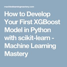 How to Develop Your First XGBoost Model in Python with scikit-learn - Machine Learning Mastery