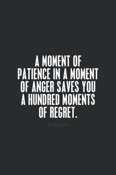 I must remember this...A moment of patience in a moment of anger saves you a hundred moments of regret.