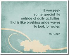 """ If you seek some special life outside of daily activities, that is like brushing aside waves to look for water."""