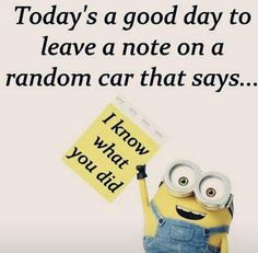 Today's a good day to leave a note on a random car that says... I know what you did. - minion