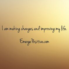 Use this as your personal mantra.  Change is happening all around us.  Instead of resisting it, use it for your good and growth.  Only by making changes can you really improve your life.  And we can all do that.  Make the commitment to yourself that you will start down the path of a better life for You.  Whether it be health, relationships, finances or self-expression, you can do it!  What you do today will shape your tomorrow.  Emerge Positive