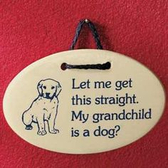 """Grandchild Is A Dog Plaque.   My Grandchild Barks.   """"Let me get this straight. My grandchild is a dog?"""" Etched clay plaque with black nylon cord hanger is 3 3/4"""" high x 5 3/4"""" wide. Handcrafted in the USA."""