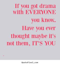 For all the people who say EVERYONE they are friends with or work with are always making drama for them! If that many people hate you, it's you! Not them! Maybe you should figure out why nobody likes you and fix yourself. You can't play the victim forever!
