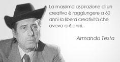 """""""La massima aspirazione di un creativo è raggiungere a 60 anni la libera creatività che aveva a 6 anni."""" Armando Testa"""