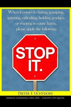 When it comes to gosiping, ignoring, ridiculing, holding grudges, or wanting to cause harm, please apply the following: Stop it.   Dieter F. Uchtdorf