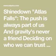 """Shinedown """"Atlas Falls"""": The push is always part of us And gravity's never a friend Deciding on who we can trust And finding..."""